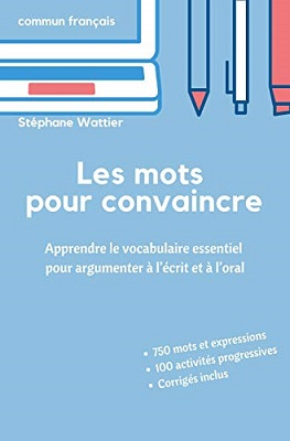 Les mots pour convaincre: Le vocabulaire essentiel pour argumenter à l'écrit et à l'oral